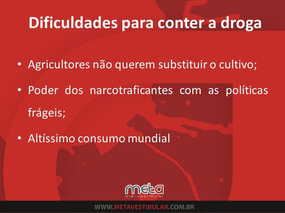 Dificuldades para conter a droga Agricultores não querem substituir o cultivo; Poder dos narcotraficantes com as políticas frágeis; Altíssimo consumo