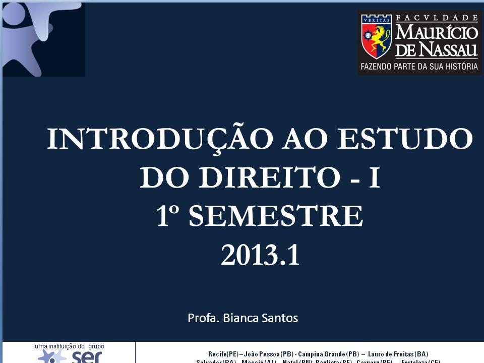 INTRODUÇÃO AO ESTUDO DO DIREITO - I 1º SEMESTRE 2013.1 Profa. Bianca Santos