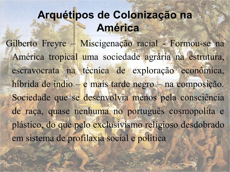 Arquétipos de Colonização na América Gilberto Freyre – Miscigenação racial - Formou-se na América tropical uma sociedade agrária na estrutura, escravo