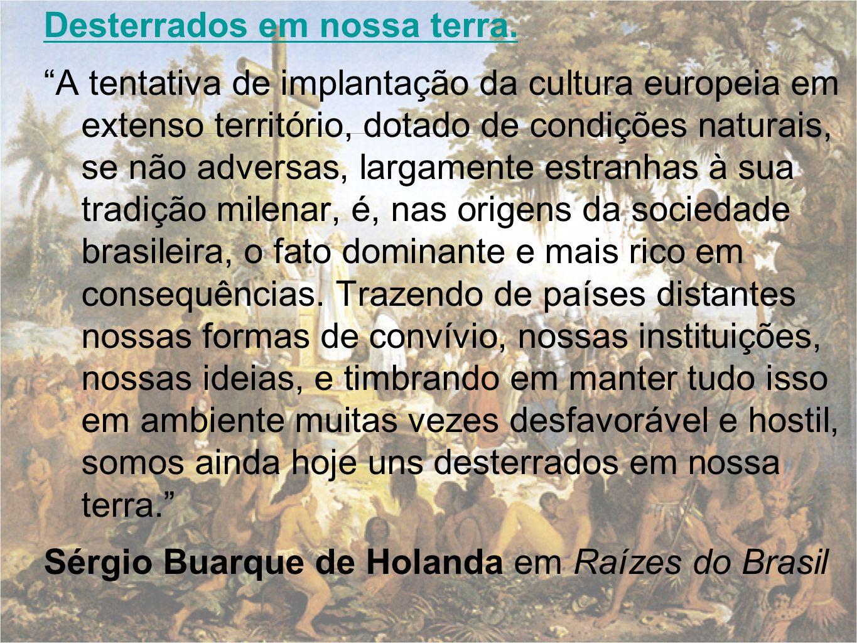 Desterrados em nossa terra. A tentativa de implantação da cultura europeia em extenso território, dotado de condições naturais, se não adversas, larga