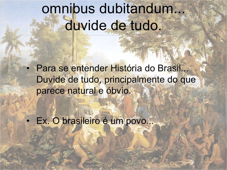 omnibus dubitandum... duvide de tudo. Para se entender História do Brasil... Duvide de tudo, principalmente do que parece natural e óbvio. Ex. O brasi