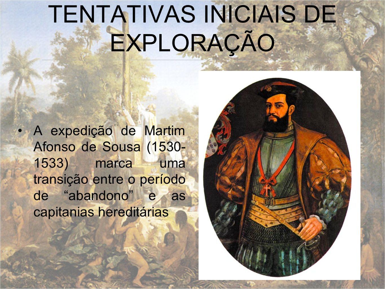 TENTATIVAS INICIAIS DE EXPLORAÇÃO A expedição de Martim Afonso de Sousa (1530- 1533) marca uma transição entre o período de abandono e as capitanias h