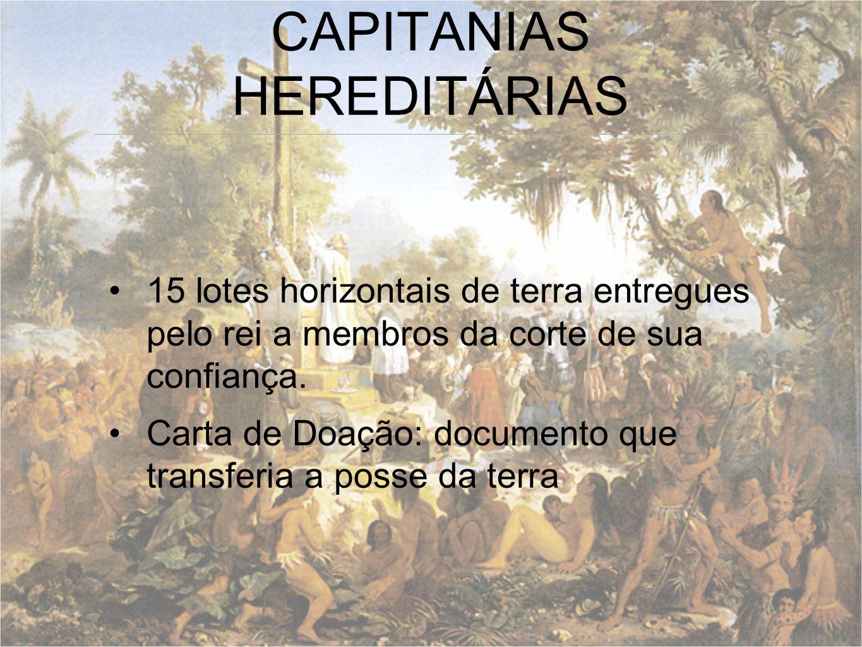 CAPITANIAS HEREDITÁRIAS 15 lotes horizontais de terra entregues pelo rei a membros da corte de sua confiança. Carta de Doação: documento que transferi