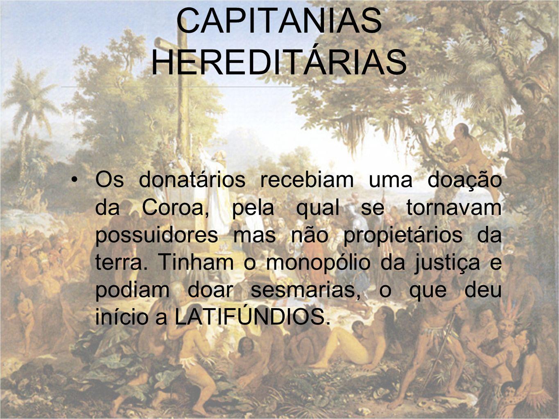 Os donatários recebiam uma doação da Coroa, pela qual se tornavam possuidores mas não propietários da terra. Tinham o monopólio da justiça e podiam do