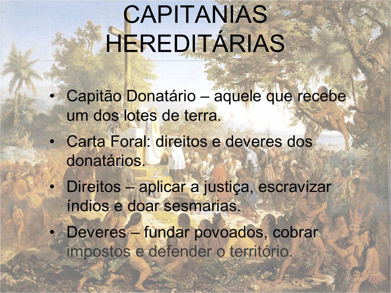 Capitão Donatário – aquele que recebe um dos lotes de terra. Carta Foral: direitos e deveres dos donatários. Direitos – aplicar a justiça, escravizar