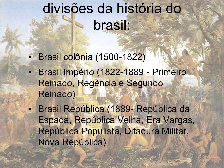 divisões da história do brasil: Brasil colônia (1500-1822) Brasil Império (1822-1889 - Primeiro Reinado, Regência e Segundo Reinado) Brasil República