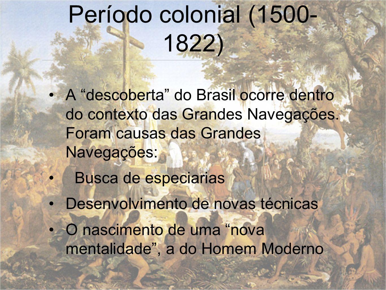 Período colonial (1500- 1822) A descoberta do Brasil ocorre dentro do contexto das Grandes Navegações. Foram causas das Grandes Navegações: Busca de e