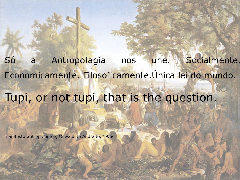 Só a Antropofagia nos une. Socialmente. Economicamente. Filosoficamente.Única lei do mundo. Tupi, or not tupi, that is the question. manifesto antropo