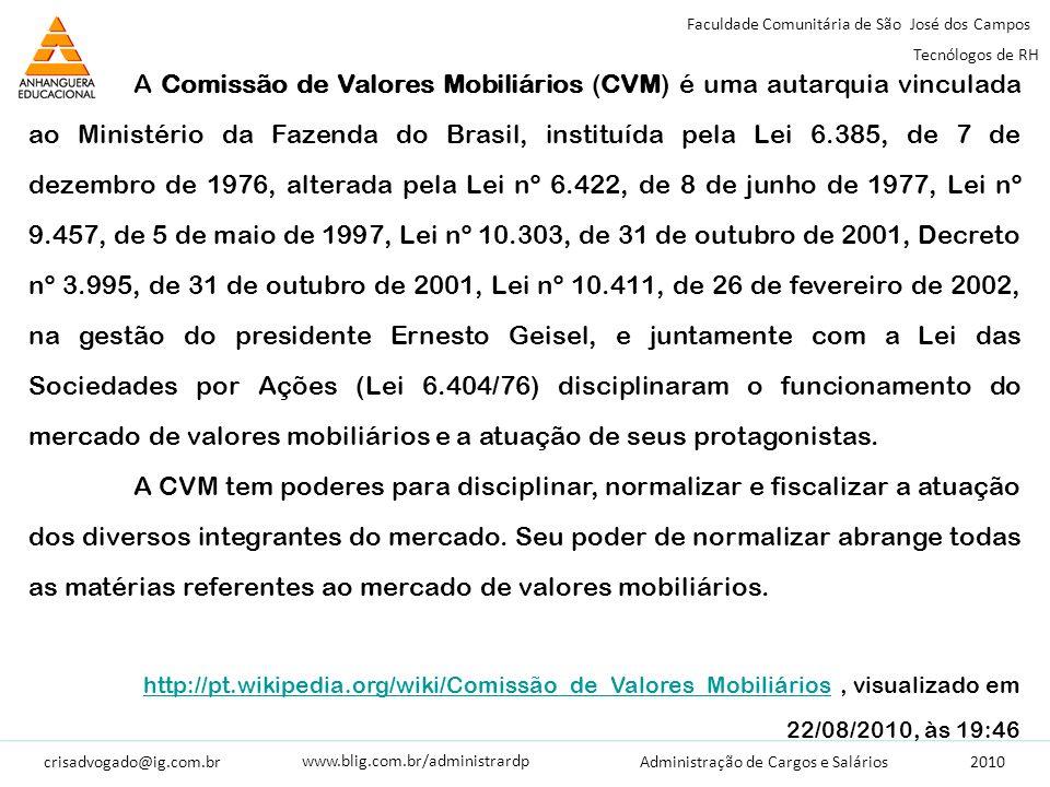 crisadvogado@ig.com.br2010 Faculdade Comunitária de São José dos Campos Tecnólogos de RH Administração de Cargos e Salários www.blig.com.br/administrardp A Comissão de Valores Mobiliários (CVM) é uma autarquia vinculada ao Ministério da Fazenda do Brasil, instituída pela Lei 6.385, de 7 de dezembro de 1976, alterada pela Lei nº 6.422, de 8 de junho de 1977, Lei nº 9.457, de 5 de maio de 1997, Lei nº 10.303, de 31 de outubro de 2001, Decreto nº 3.995, de 31 de outubro de 2001, Lei nº 10.411, de 26 de fevereiro de 2002, na gestão do presidente Ernesto Geisel, e juntamente com a Lei das Sociedades por Ações (Lei 6.404/76) disciplinaram o funcionamento do mercado de valores mobiliários e a atuação de seus protagonistas.