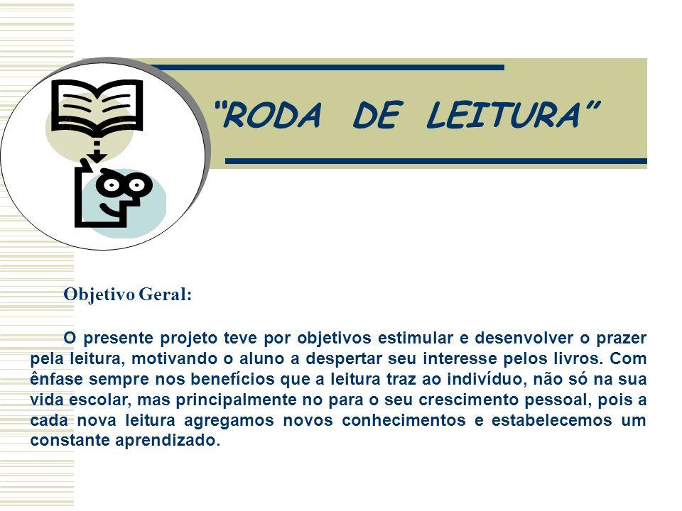 RODA DE LEITURA Objetivo Geral: O presente projeto teve por objetivos estimular e desenvolver o prazer pela leitura, motivando o aluno a despertar seu