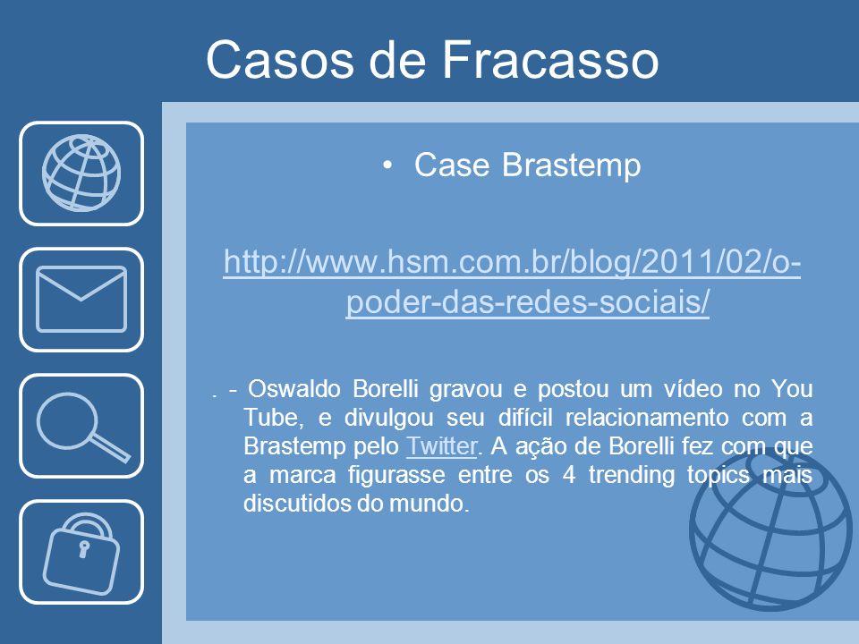 Casos de Fracasso Case Brastemp http://www.hsm.com.br/blog/2011/02/o- poder-das-redes-sociais/.