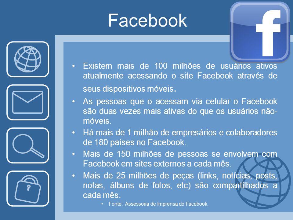 Facebook Existem mais de 100 milhões de usuários ativos atualmente acessando o site Facebook através de seus dispositivos móveis.