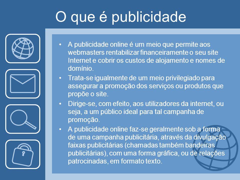 O que é publicidade A publicidade online é um meio que permite aos webmasters rentabilizar financeiramente o seu site Internet e cobrir os custos de a