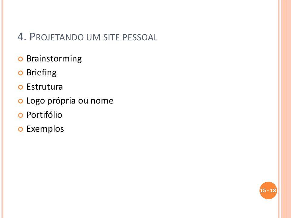 4. P ROJETANDO UM SITE PESSOAL Brainstorming Briefing Estrutura Logo própria ou nome Portifólio Exemplos 15 - 18