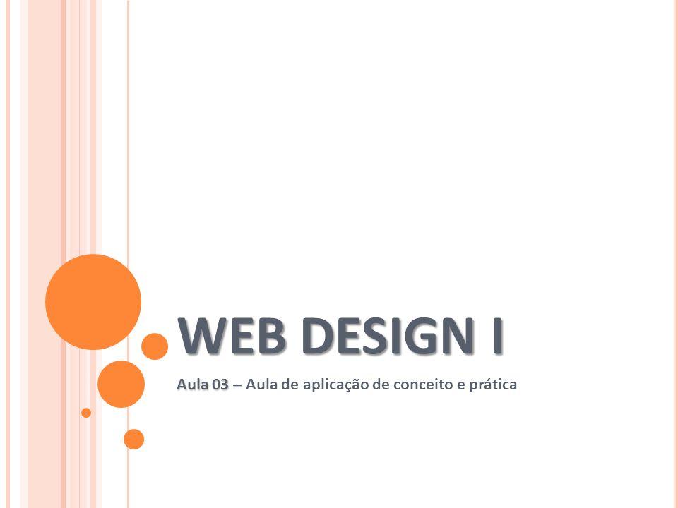 WEB DESIGN I Aula 03 – Aula 03 – Aula de aplicação de conceito e prática