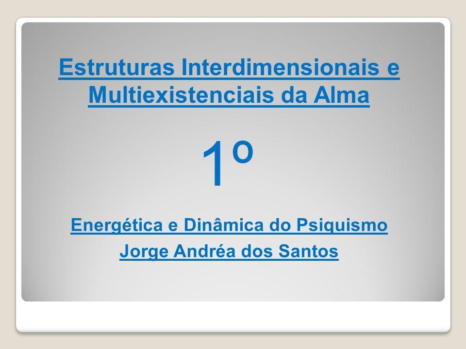 Estruturas Interdimensionais e Multiexistenciais da Alma Energética e Dinâmica do Psiquismo Jorge Andréa dos Santos 1º