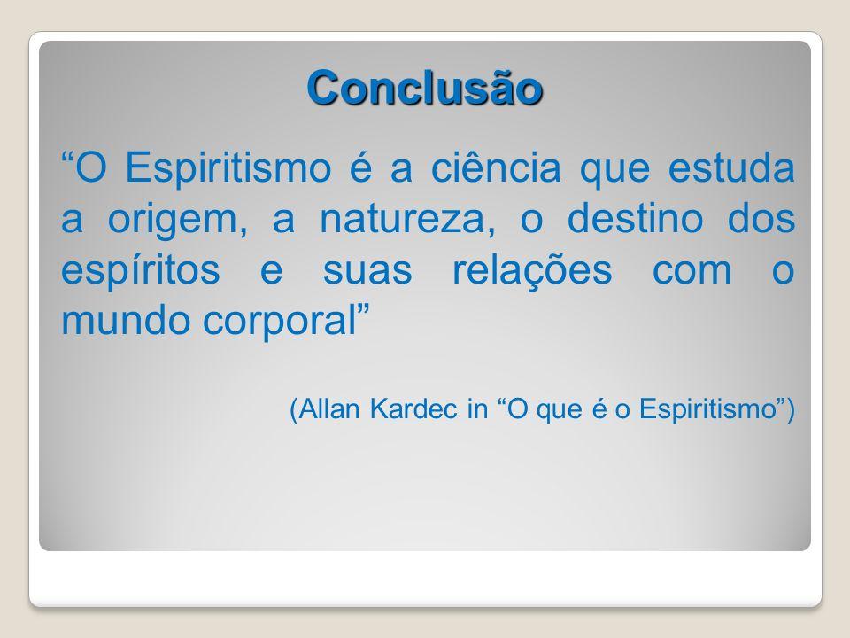 Conclusão O Espiritismo é a ciência que estuda a origem, a natureza, o destino dos espíritos e suas relações com o mundo corporal (Allan Kardec in O q