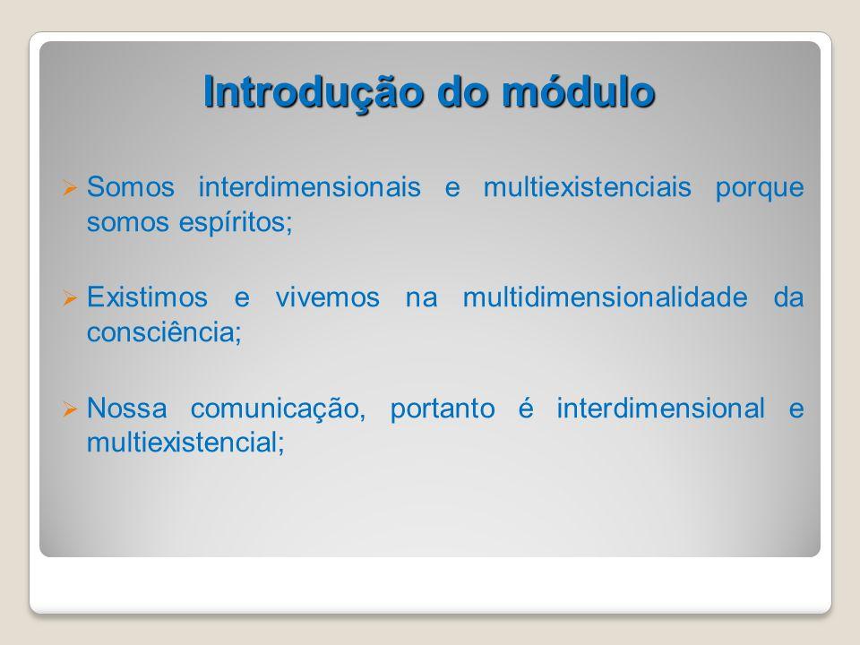 Introdução do módulo Somos interdimensionais e multiexistenciais porque somos espíritos; Existimos e vivemos na multidimensionalidade da consciência;