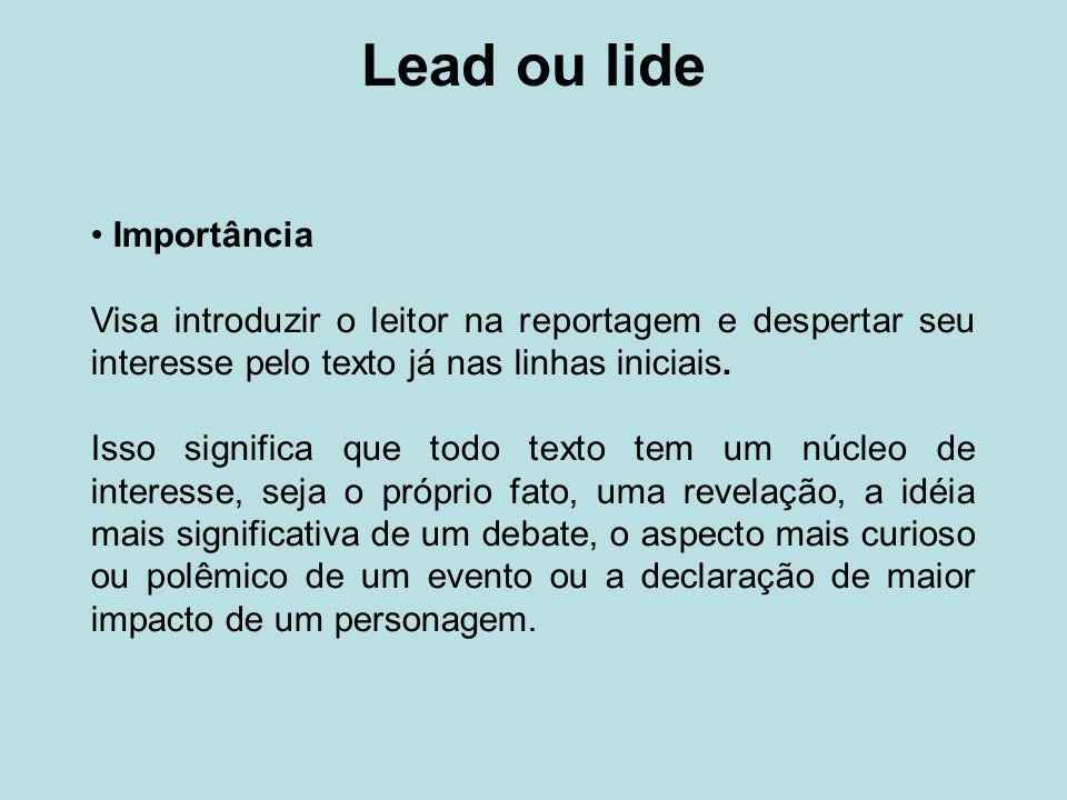 Lead ou lide Importância Visa introduzir o leitor na reportagem e despertar seu interesse pelo texto já nas linhas iniciais. Isso significa que todo t