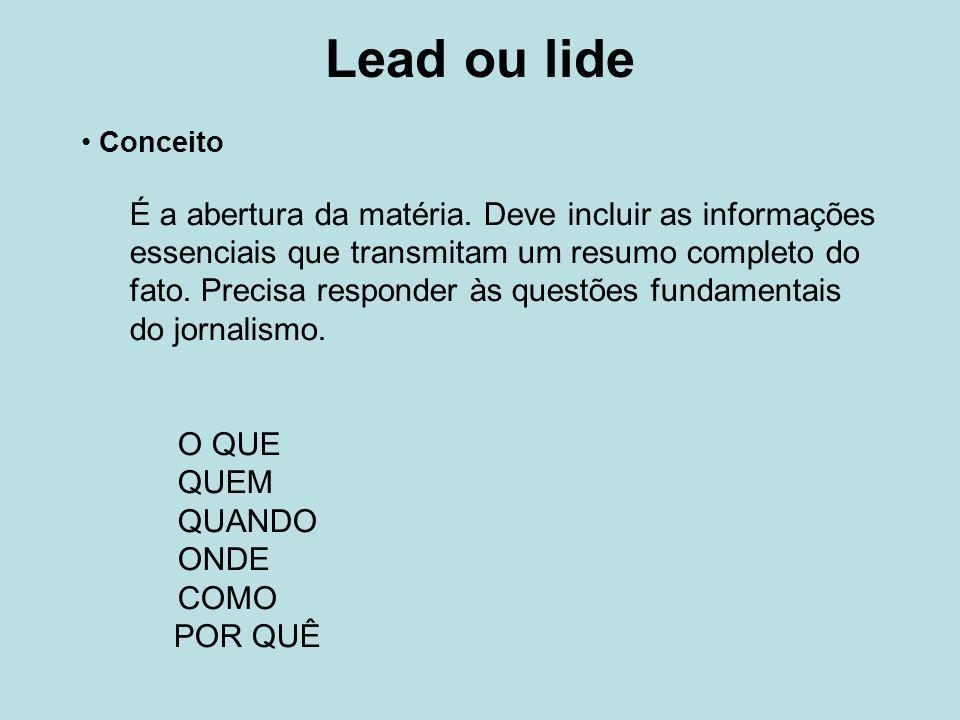 Lead ou lide Conceito É a abertura da matéria. Deve incluir as informações essenciais que transmitam um resumo completo do fato. Precisa responder às