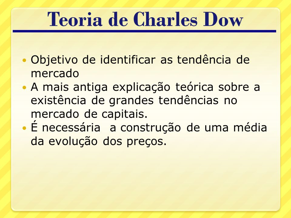 Teoria de Charles Dow Objetivo de identificar as tendência de mercado A mais antiga explicação teórica sobre a existência de grandes tendências no mercado de capitais.