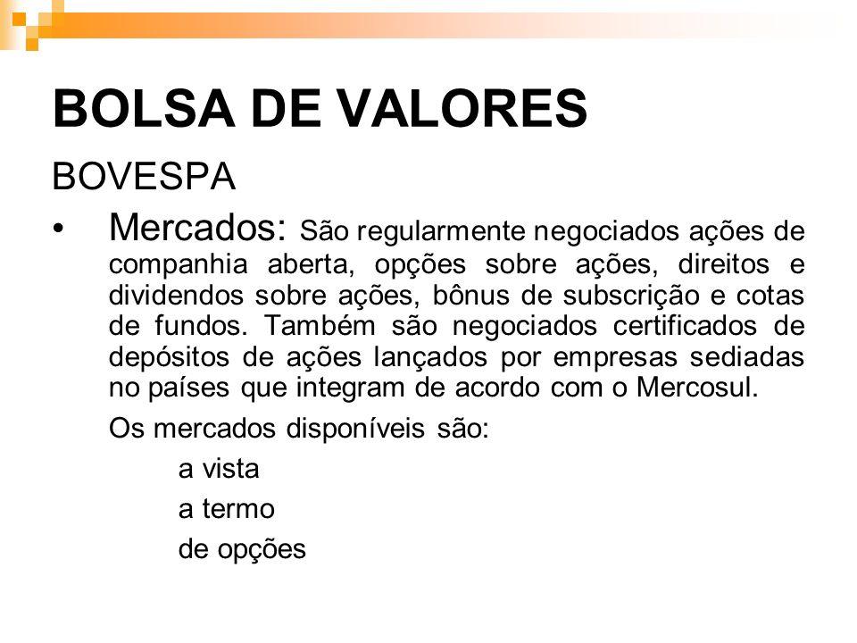 BOLSA DE VALORES BOVESPA Mercados: São regularmente negociados ações de companhia aberta, opções sobre ações, direitos e dividendos sobre ações, bônus