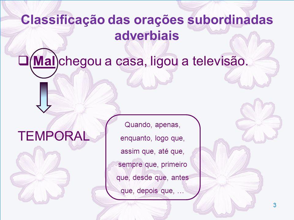 Classificação das orações subordinadas adverbiais Mal chegou a casa, ligou a televisão. TEMPORAL Quando, apenas, enquanto, logo que, assim que, até qu