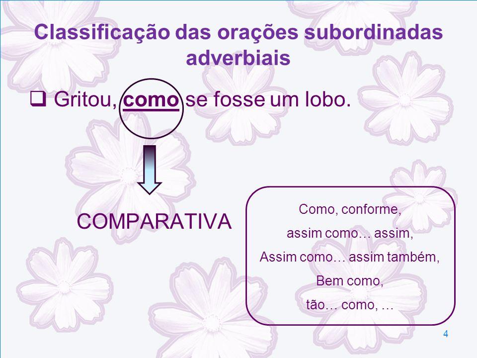 Classificação das orações subordinadas adverbiais Gritou, como se fosse um lobo. COMPARATIVA Como, conforme, assim como… assim, Assim como… assim tamb