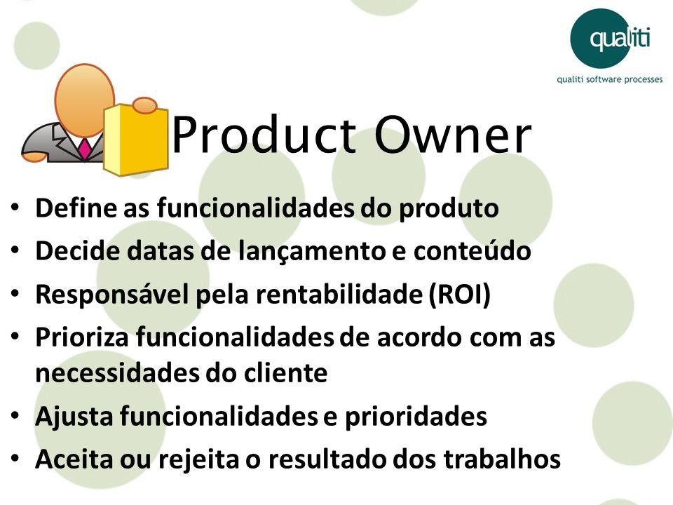 Define as funcionalidades do produto Decide datas de lançamento e conteúdo Responsável pela rentabilidade (ROI) Prioriza funcionalidades de acordo com