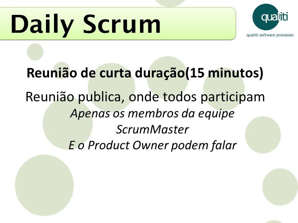 Daily Scrum Reunião de curta duração(15 minutos) Reunião publica, onde todos participam Apenas os membros da equipe ScrumMaster E o Product Owner pode