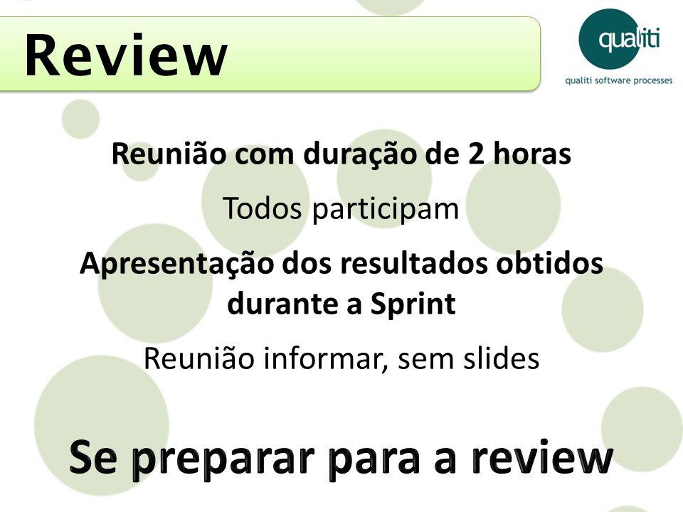 Review Reunião com duração de 2 horas Todos participam Apresentação dos resultados obtidos durante a Sprint Reunião informar, sem slides