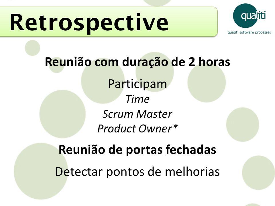 Retrospective Reunião com duração de 2 horas Participam Time Scrum Master Product Owner* Reunião de portas fechadas Detectar pontos de melhorias