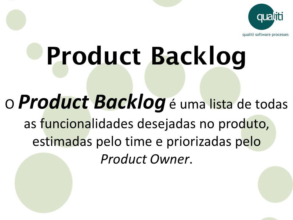 Product Backlog O Product Backlog é uma lista de todas as funcionalidades desejadas no produto, estimadas pelo time e priorizadas pelo Product Owner.