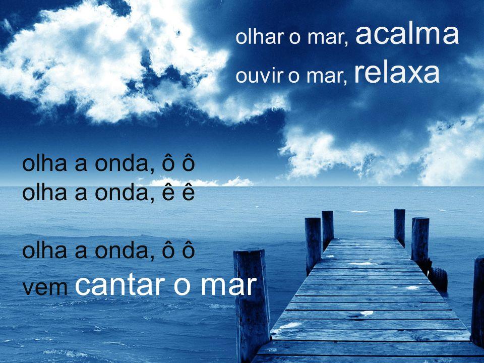 olha a onda, ô ô olha a onda, ê ê olha a onda, ô ô vem cantar o mar olhar o mar, acalma ouvir o mar, relaxa