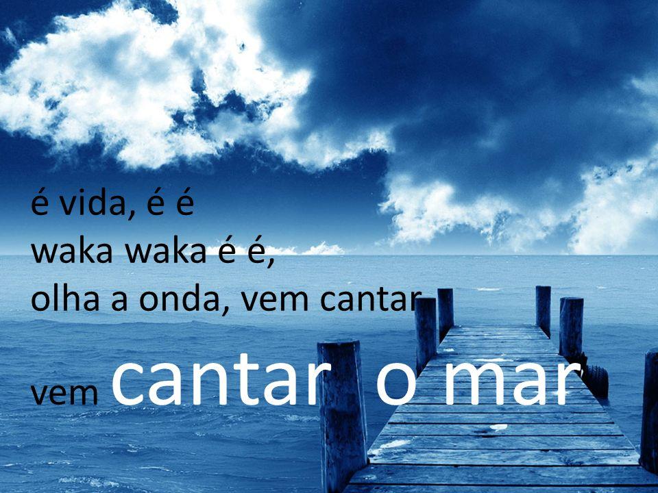 é vida, é é waka waka é é, olha a onda, vem cantar vem cantar o mar