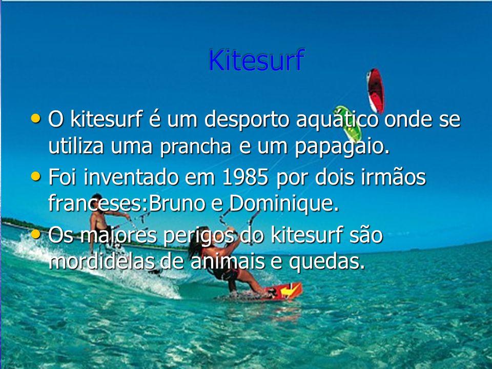 O kitesurf é um desporto aquático onde se utiliza uma prancha e um papagaio. Foi inventado em 1985 por dois irmãos franceses:Bruno e Dominique. Os mai
