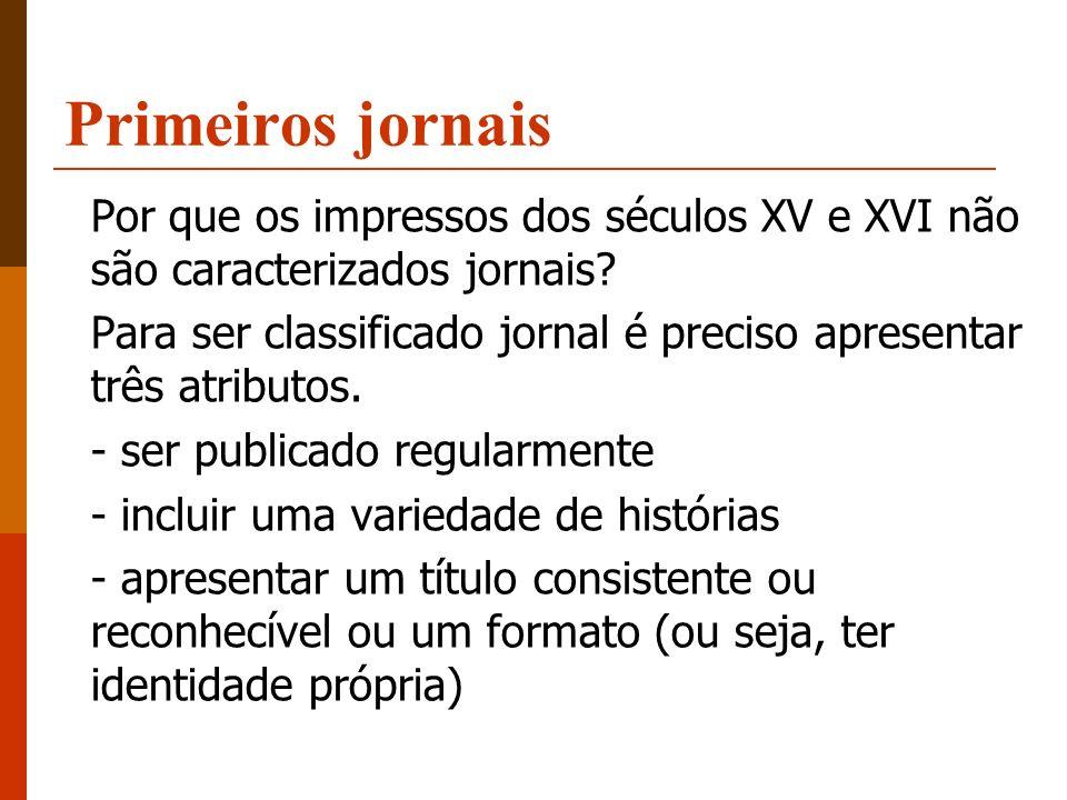 Primeiros jornais Por que os impressos dos séculos XV e XVI não são caracterizados jornais? Para ser classificado jornal é preciso apresentar três atr