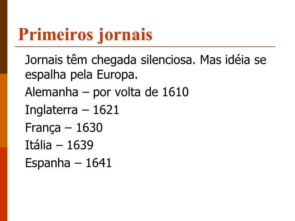 Primeiros jornais Jornais têm chegada silenciosa. Mas idéia se espalha pela Europa. Alemanha – por volta de 1610 Inglaterra – 1621 França – 1630 Itáli