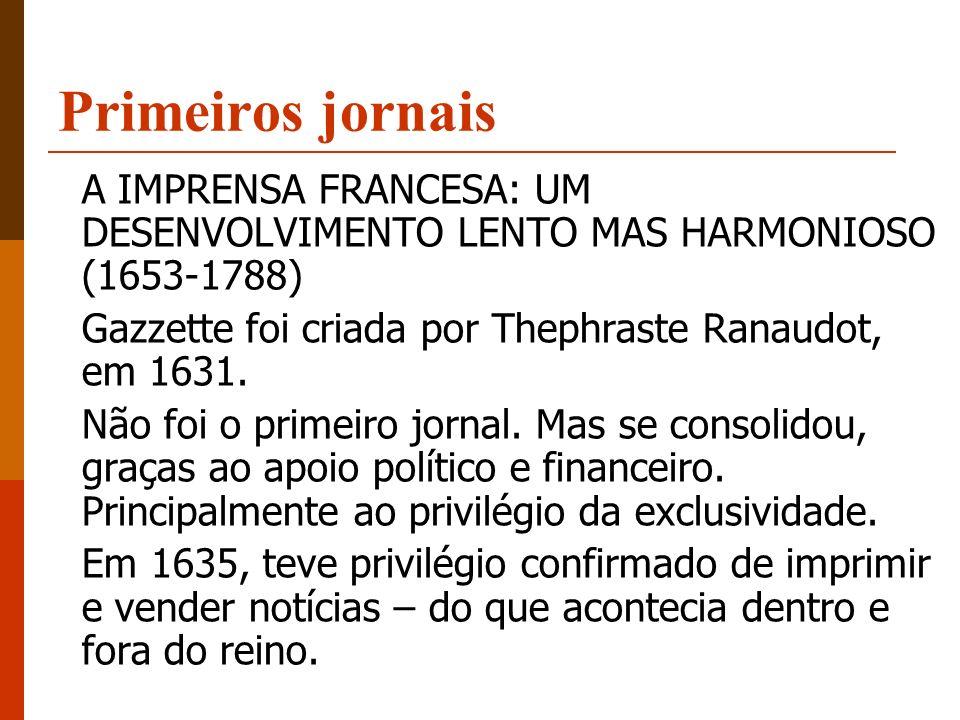 Primeiros jornais A IMPRENSA FRANCESA: UM DESENVOLVIMENTO LENTO MAS HARMONIOSO (1653-1788) Gazzette foi criada por Thephraste Ranaudot, em 1631. Não f