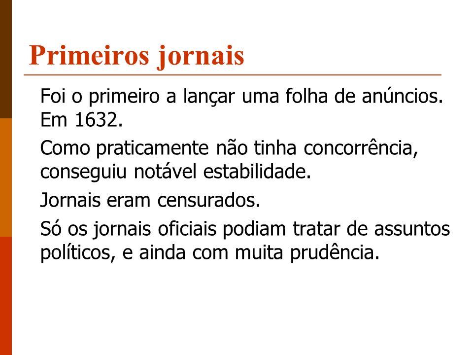 Primeiros jornais Foi o primeiro a lançar uma folha de anúncios. Em 1632. Como praticamente não tinha concorrência, conseguiu notável estabilidade. Jo