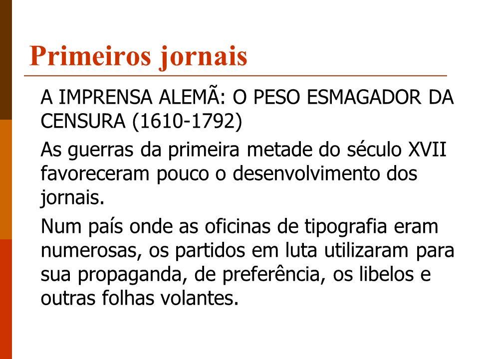 Primeiros jornais A IMPRENSA ALEMÃ: O PESO ESMAGADOR DA CENSURA (1610-1792) As guerras da primeira metade do século XVII favoreceram pouco o desenvolv