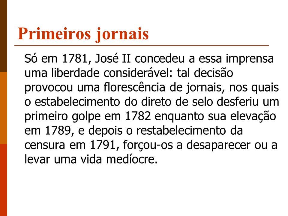 Primeiros jornais Só em 1781, José II concedeu a essa imprensa uma liberdade considerável: tal decisão provocou uma florescência de jornais, nos quais