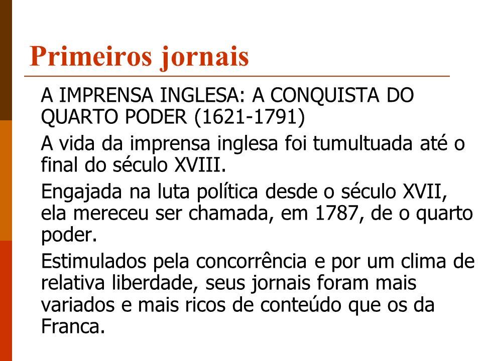 Primeiros jornais A IMPRENSA INGLESA: A CONQUISTA DO QUARTO PODER (1621-1791) A vida da imprensa inglesa foi tumultuada até o final do século XVIII. E