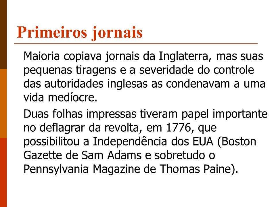 Primeiros jornais Maioria copiava jornais da Inglaterra, mas suas pequenas tiragens e a severidade do controle das autoridades inglesas as condenavam