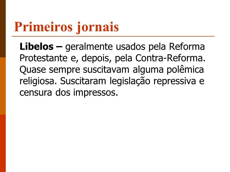 Primeiros jornais Libelos – geralmente usados pela Reforma Protestante e, depois, pela Contra-Reforma. Quase sempre suscitavam alguma polêmica religio
