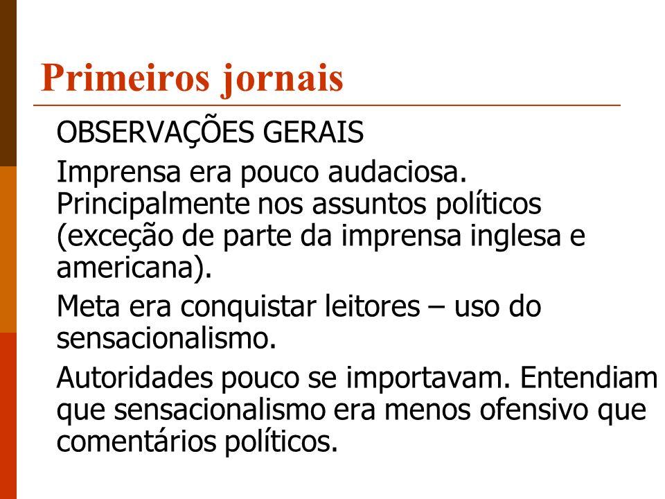 Primeiros jornais OBSERVAÇÕES GERAIS Imprensa era pouco audaciosa. Principalmente nos assuntos políticos (exceção de parte da imprensa inglesa e ameri