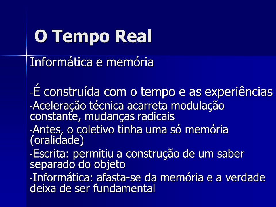 O Tempo Real Informática e memória - É construída com o tempo e as experiências - Aceleração técnica acarreta modulação constante, mudanças radicais -