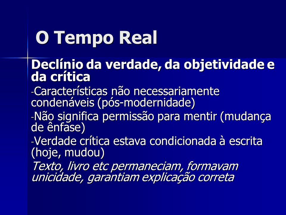 O Tempo Real Declínio da verdade, da objetividade e da crítica - Características não necessariamente condenáveis (pós-modernidade) - Não significa per