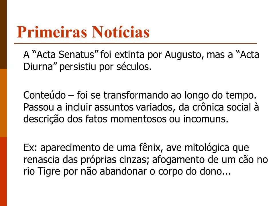 Primeiras Notícias A Acta Senatus foi extinta por Augusto, mas a Acta Diurna persistiu por séculos. Conteúdo – foi se transformando ao longo do tempo.