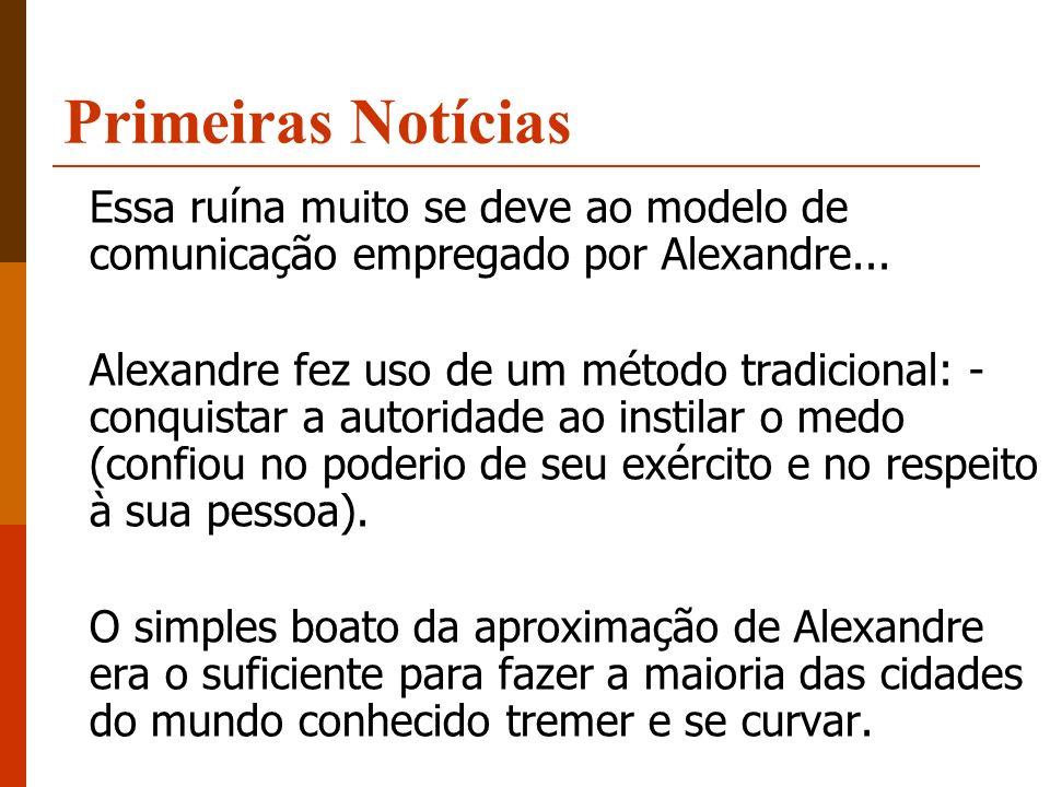 Essa ruína muito se deve ao modelo de comunicação empregado por Alexandre... Alexandre fez uso de um método tradicional: - conquistar a autoridade ao